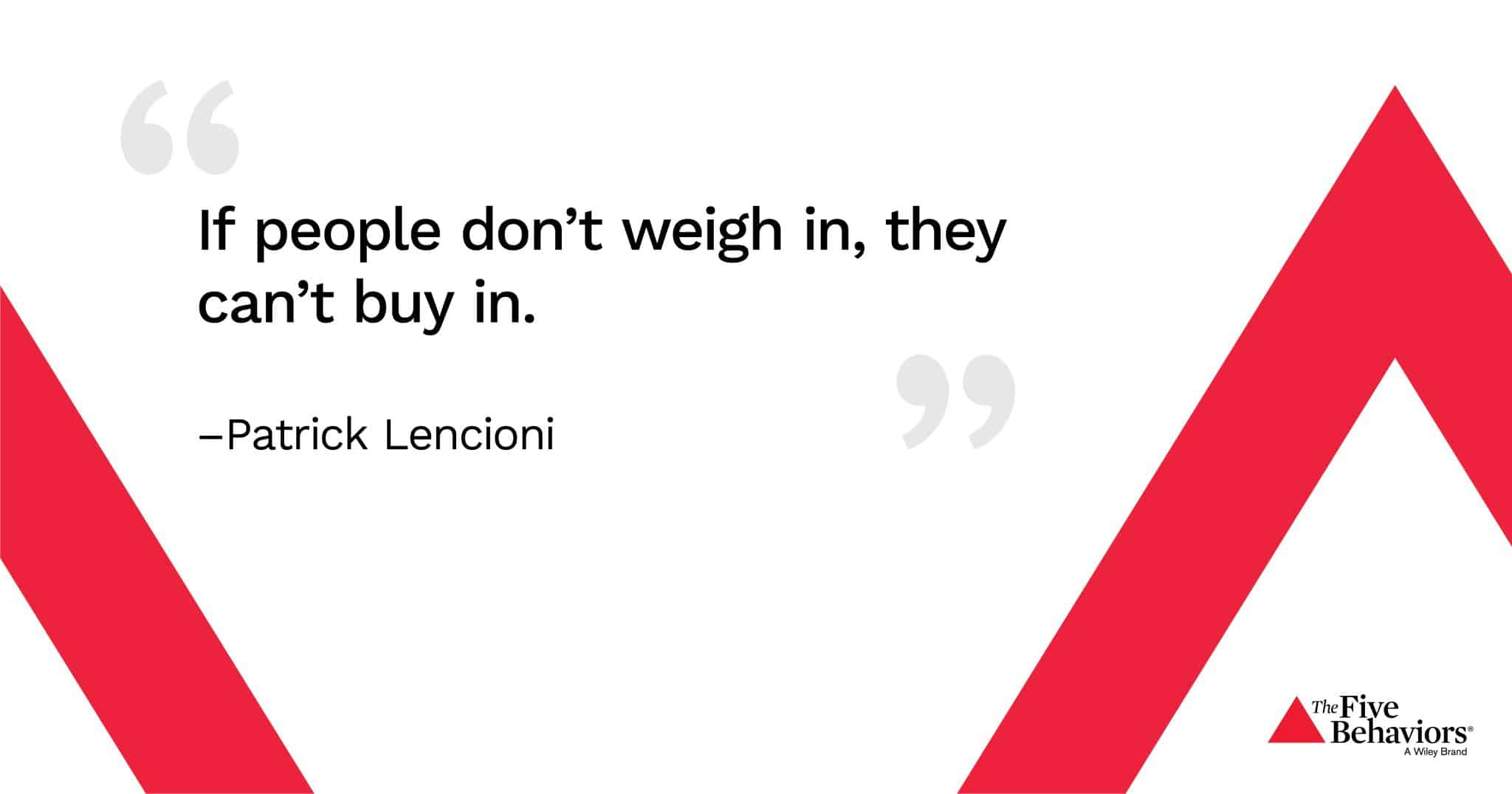 """""""If people don't weigh in, they can't buy in."""" - Patrick Lencioni"""